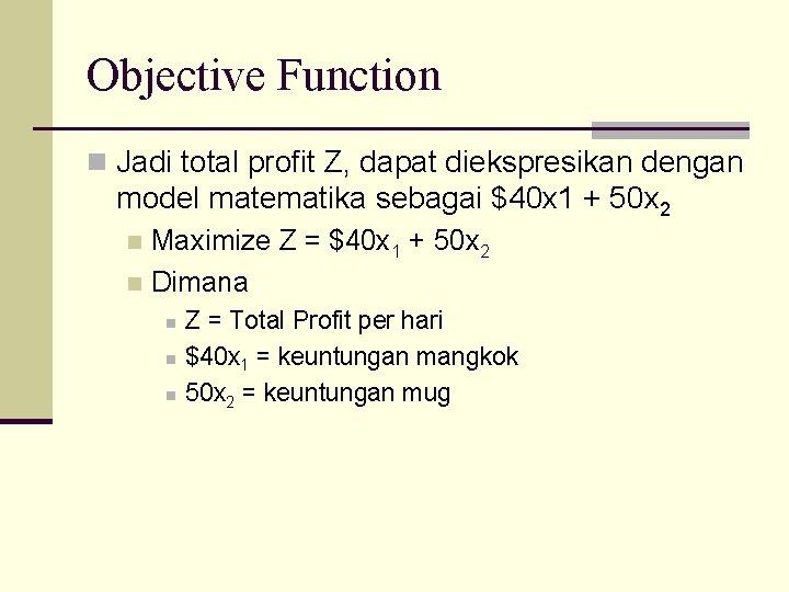 Objective Function n Jadi total profit Z, dapat diekspresikan dengan model matematika sebagai $40