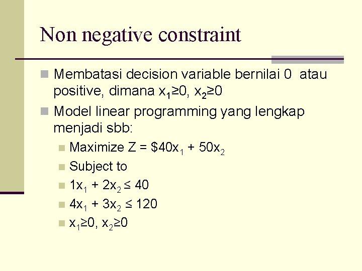 Non negative constraint n Membatasi decision variable bernilai 0 atau positive, dimana x 1≥