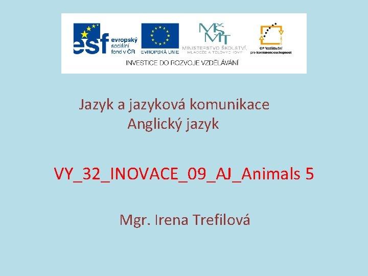 Jazyk a jazyková komunikace Anglický jazyk VY_32_INOVACE_09_AJ_Animals 5 Mgr. Irena Trefilová