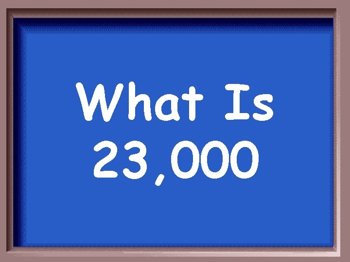 What Is 23, 000