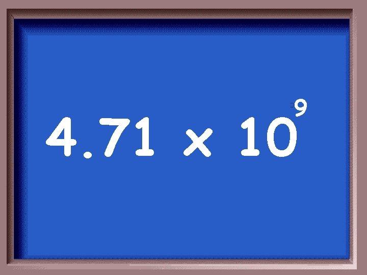 9 4. 71 x 10