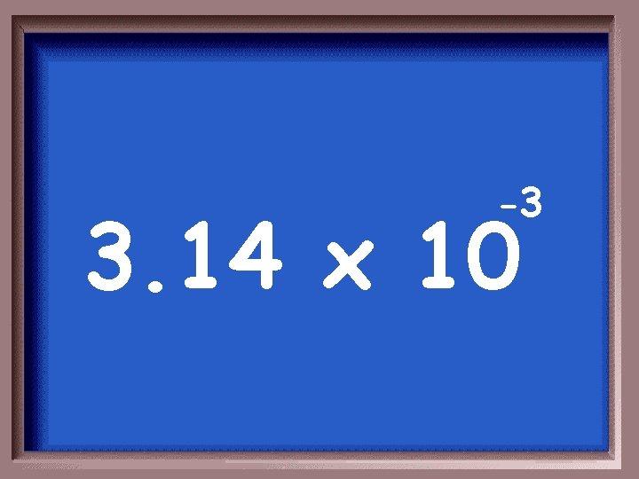 -3 3. 14 x 10