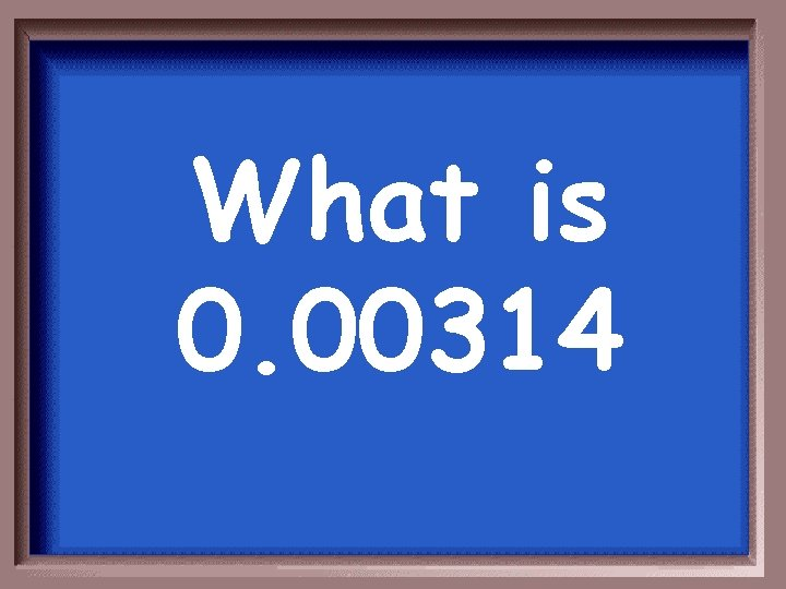 What is 0. 00314