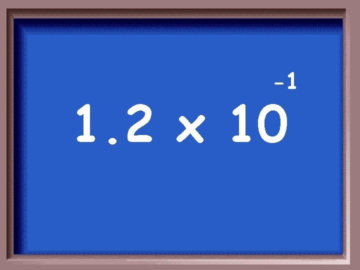 -1 1. 2 x 10
