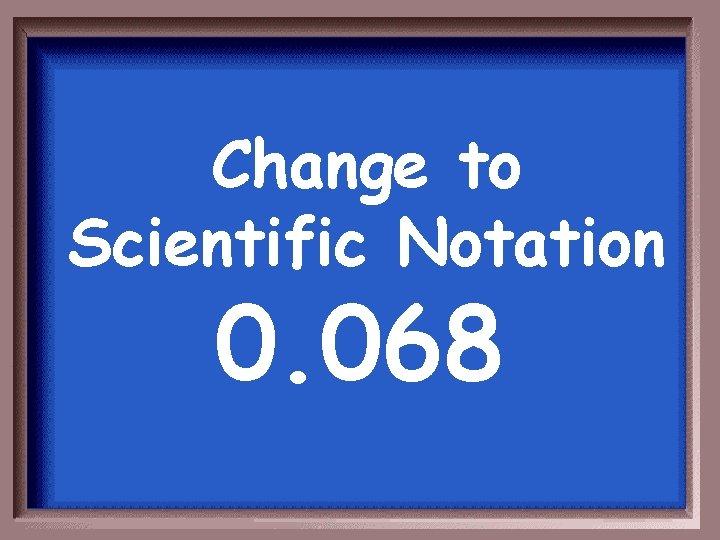 Change to Scientific Notation 0. 068