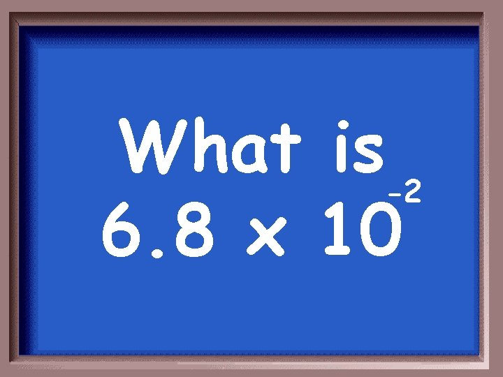 What is-2 6. 8 x 10