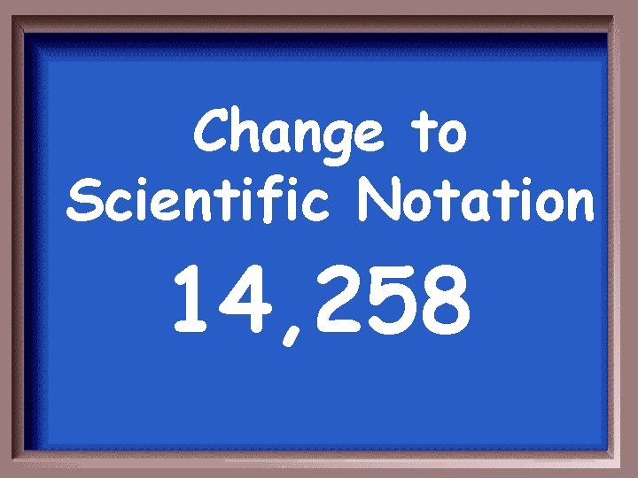 Change to Scientific Notation 14, 258