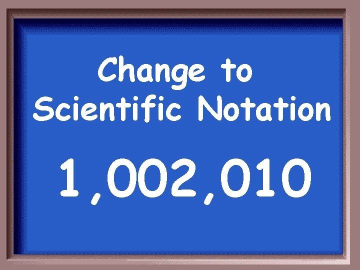 Change to Scientific Notation 1, 002, 010
