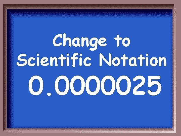 Change to Scientific Notation 0. 0000025
