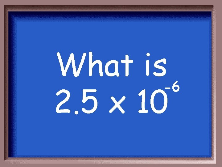 What is -6 2. 5 x 10