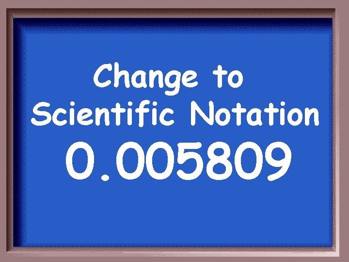 Change to Scientific Notation 0. 005809