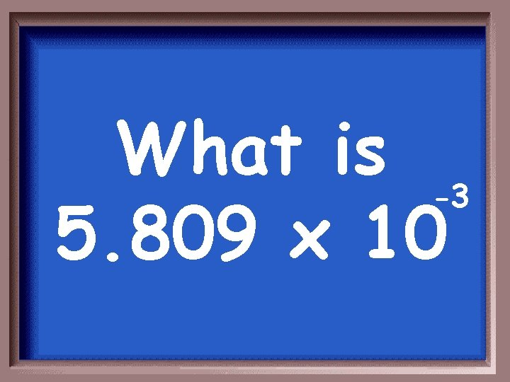 What is -3 5. 809 x 10