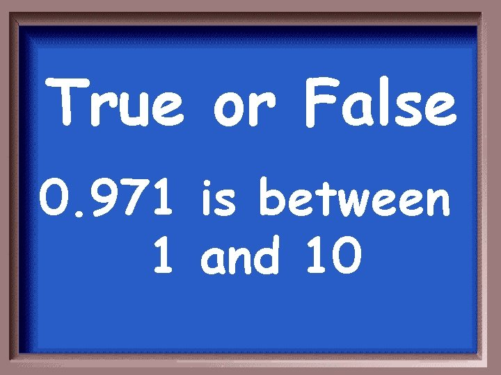 True or False 0. 971 is between 1 and 10