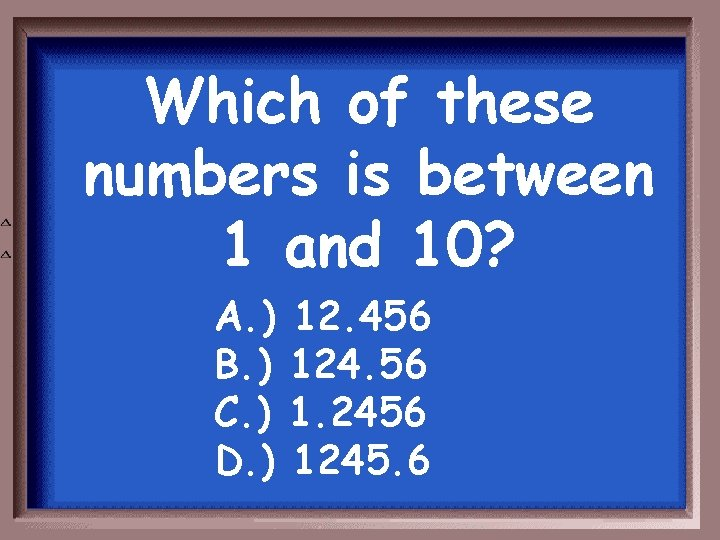 Which of these numbers is between 1 and 10? A. ) B. ) C.