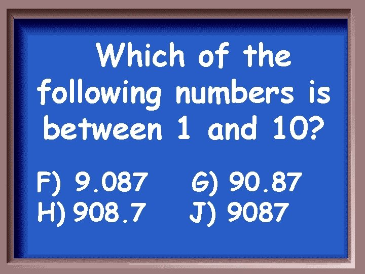 Which of the following numbers is between 1 and 10? F) 9. 087 H)