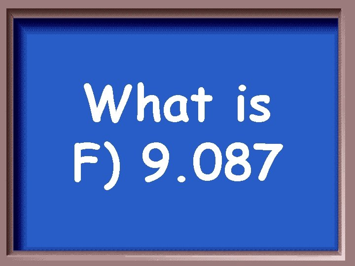 What is F) 9. 087