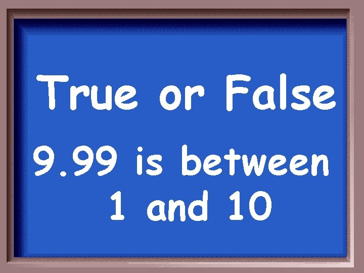 True or False 9. 99 is between 1 and 10