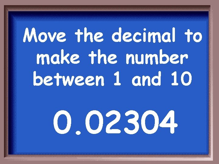 Move the decimal to make the number between 1 and 10 0. 02304