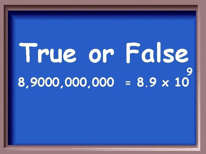 True or False 9 8, 9000, 000 = 8. 9 x 10