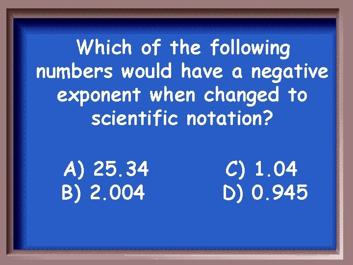 Which of the following numbers would have a negative exponent when changed to scientific