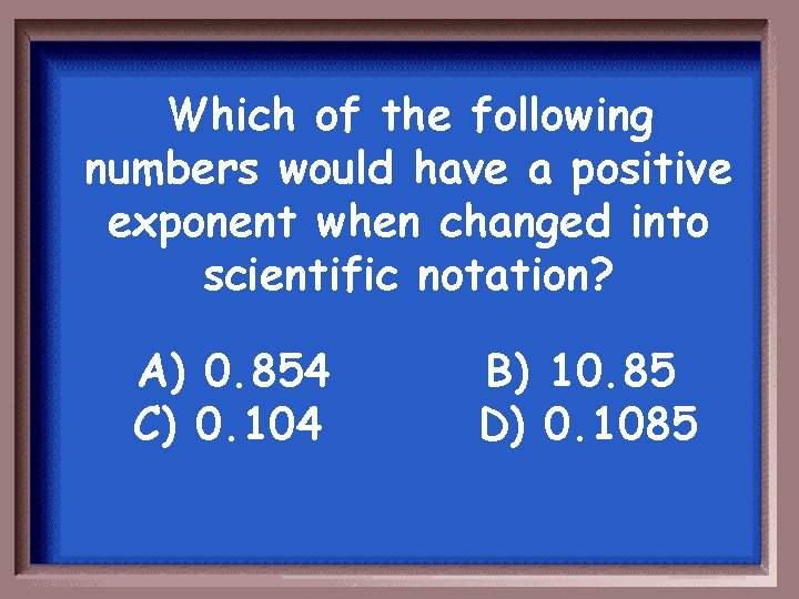 Which of the following numbers would have a positive exponent when changed into scientific