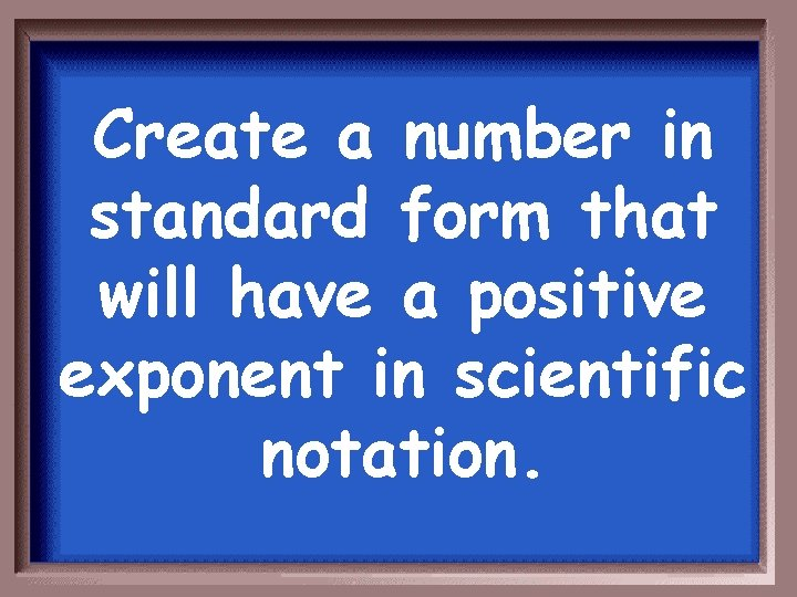 Create a number in standard form that will have a positive exponent in scientific