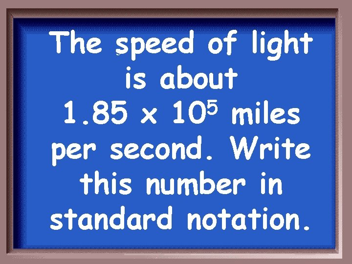 The speed of light is about 5 1. 85 x 10 miles per second.