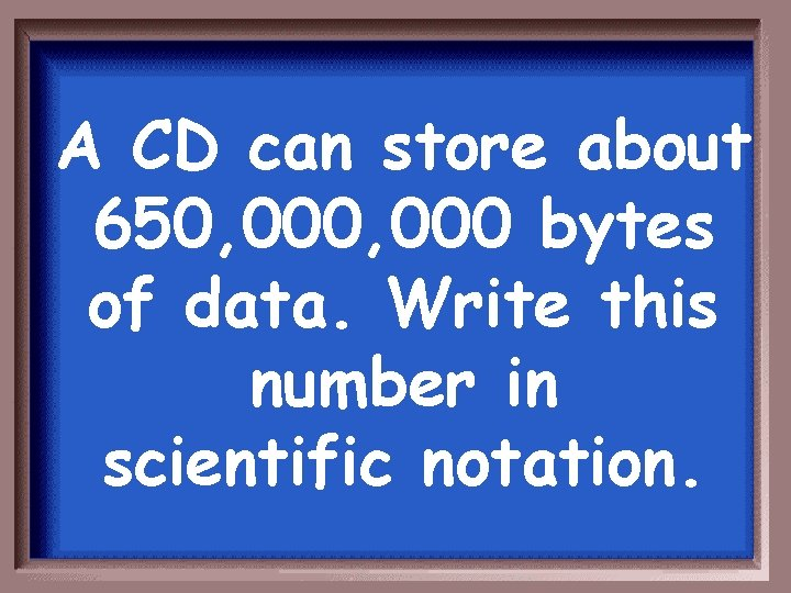 A CD can store about 650, 000 bytes of data. Write this number in