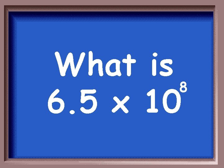 What is 8 6. 5 x 10