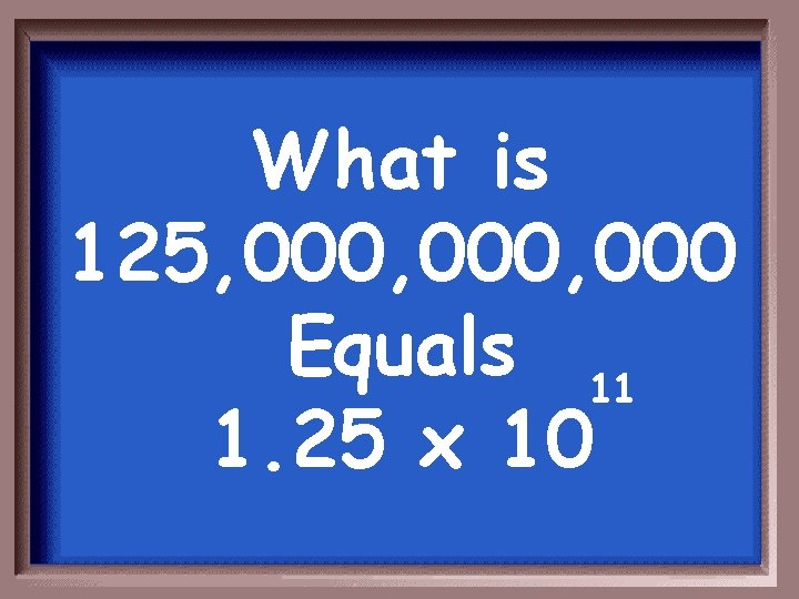 What is 125, 000, 000 Equals 11 1. 25 x 10