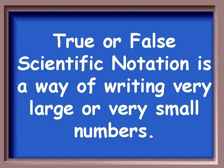 True or False Scientific Notation is a way of writing very large or very