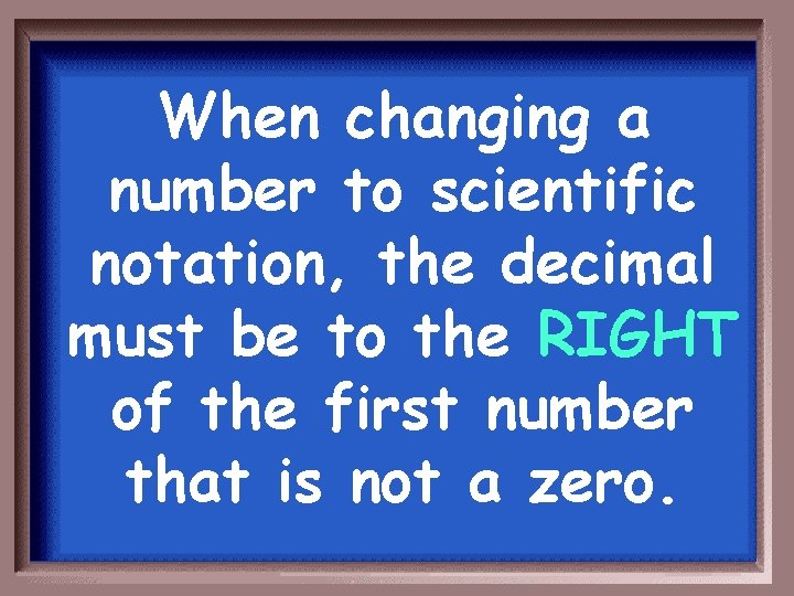 When changing a number to scientific notation, the decimal must be to the RIGHT