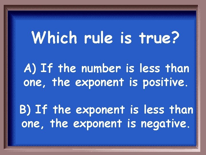 Which rule is true? A) If the number is less than one, the exponent