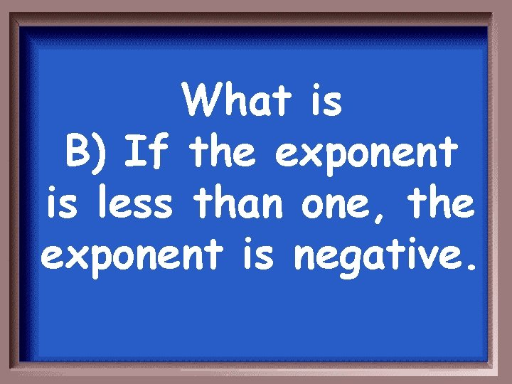 What is B) If the exponent is less than one, the exponent is negative.