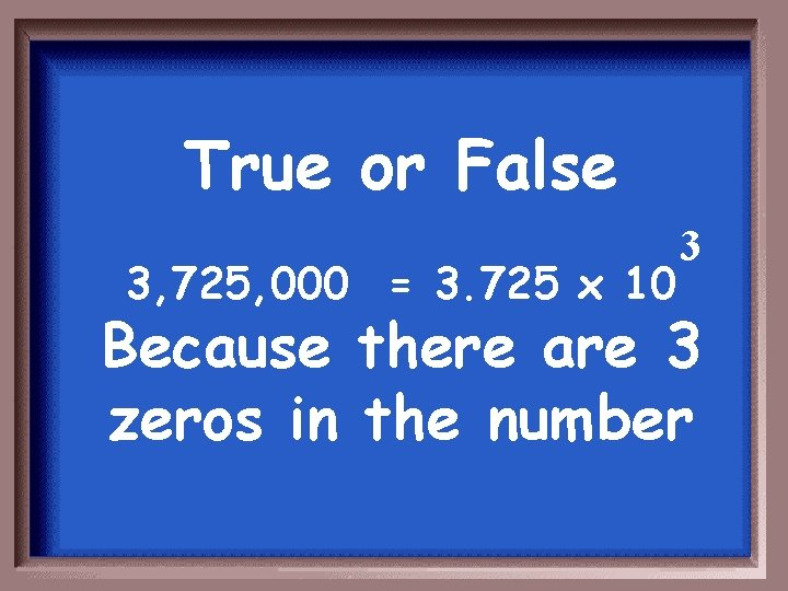 True or False 3, 725, 000 = 3. 725 x 10 3 Because there