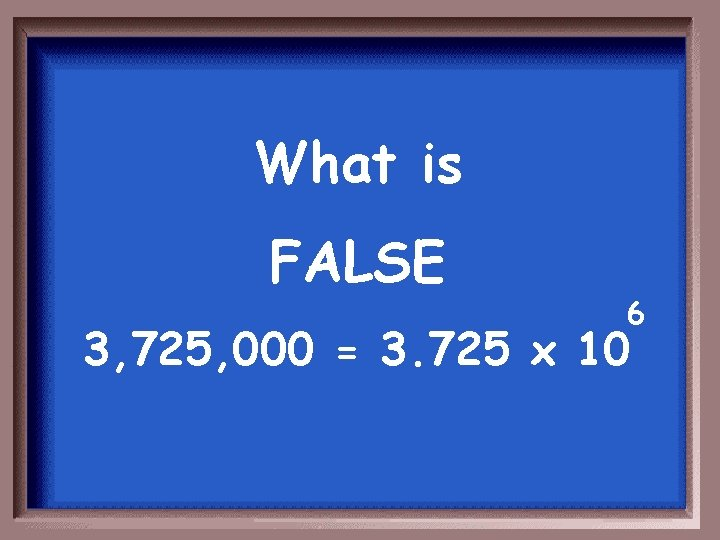 What is FALSE 6 3, 725, 000 = 3. 725 x 10