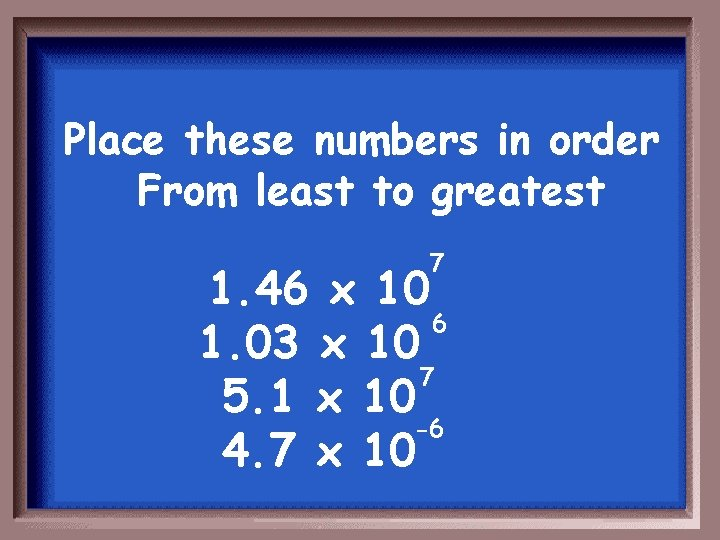 Place these numbers in order From least to greatest 7 1. 46 x 10