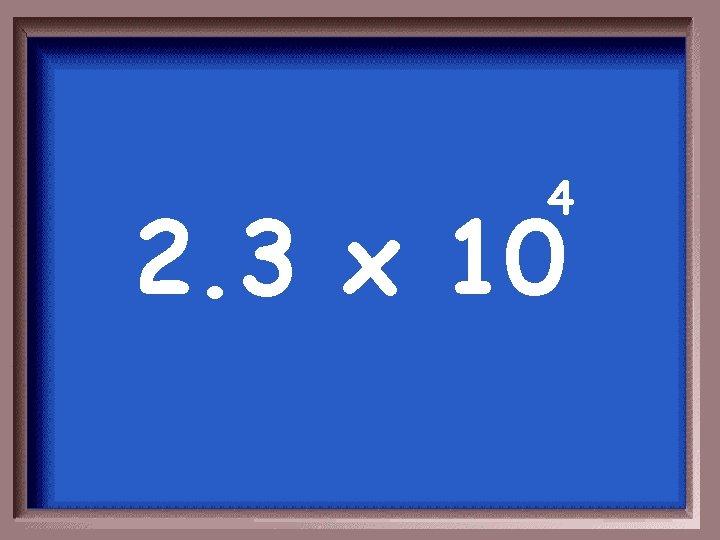 4 2. 3 x 10