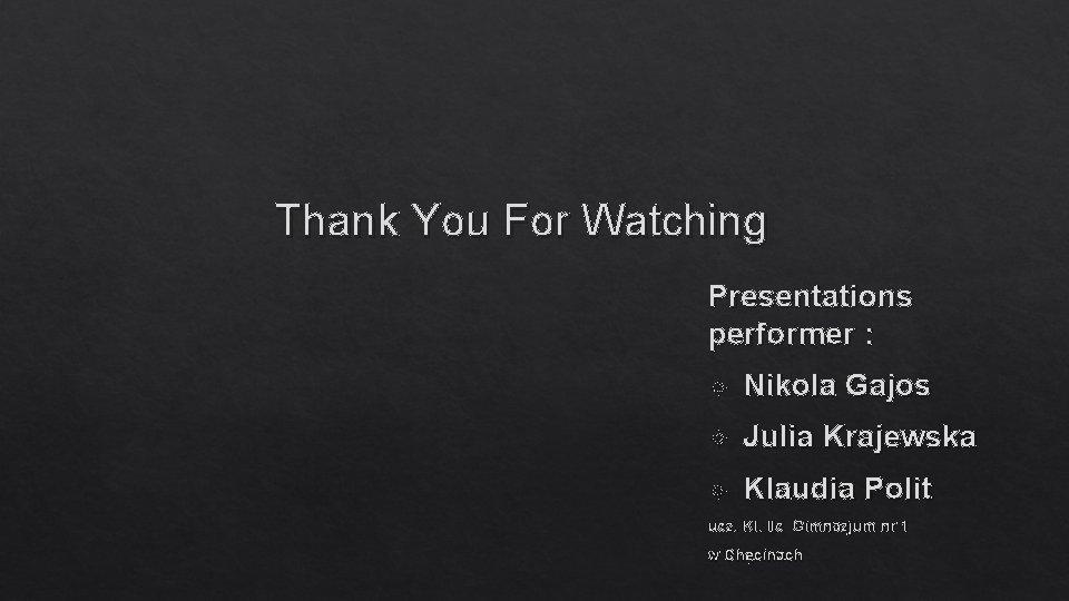 Thank You For Watching Presentations performer : Nikola Gajos Julia Krajewska Klaudia Polit ucz.