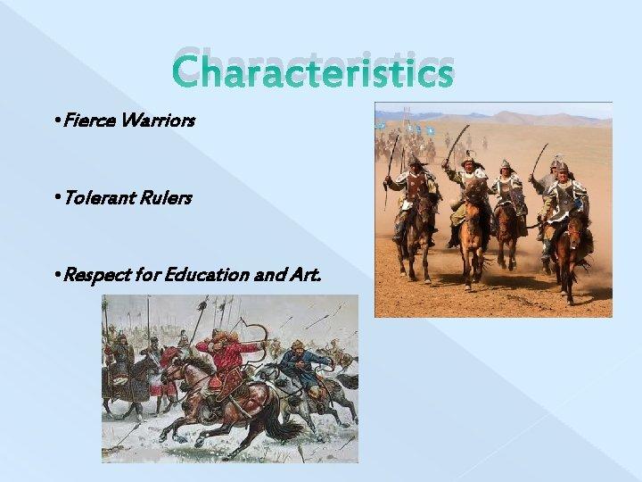 Characteristics • Fierce Warriors • Tolerant Rulers • Respect for Education and Art.