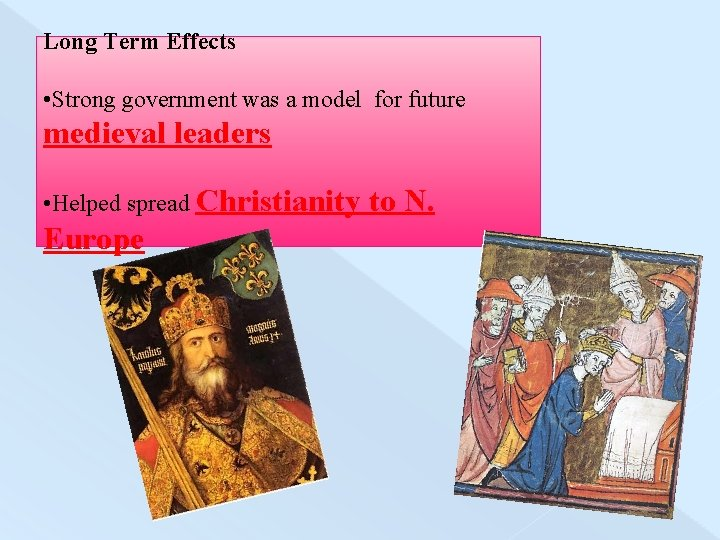 Long Term Effects • Strong government was a model for future medieval leaders •