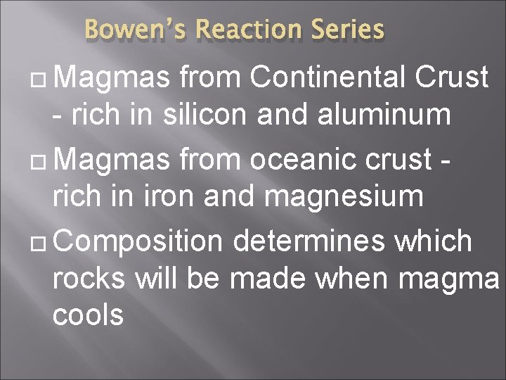 Bowen's Reaction Series Magmas from Continental Crust - rich in silicon and aluminum Magmas