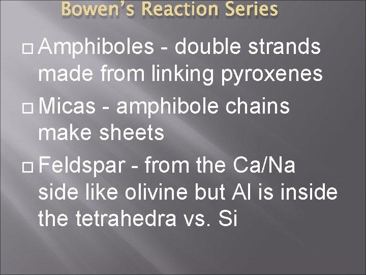 Bowen's Reaction Series Amphiboles - double strands made from linking pyroxenes Micas - amphibole
