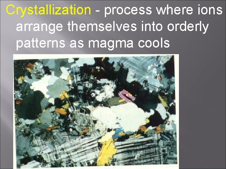 Crystallization - process where ions arrange themselves into orderly patterns as magma cools