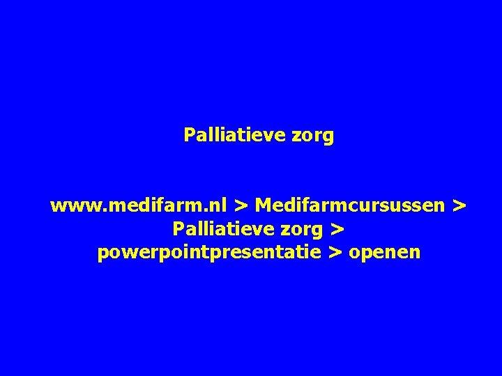 Palliatieve zorg www. medifarm. nl > Medifarmcursussen > Palliatieve zorg > powerpointpresentatie > openen