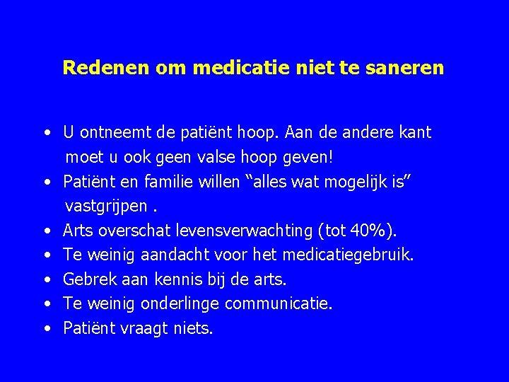 Redenen om medicatie niet te saneren • U ontneemt de patiënt hoop. Aan de