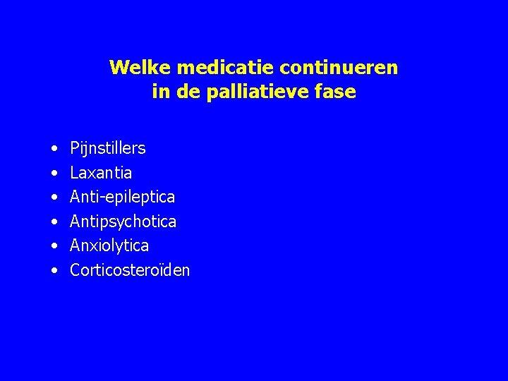 Welke medicatie continueren in de palliatieve fase • • • Pijnstillers Laxantia Anti epileptica