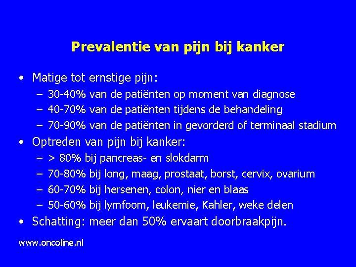 Prevalentie van pijn bij kanker • Matige tot ernstige pijn: – 30 40% van