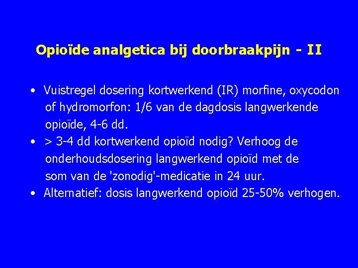 Opioïde analgetica bij doorbraakpijn - II • Vuistregel dosering kortwerkend (IR) morfine, oxycodon of