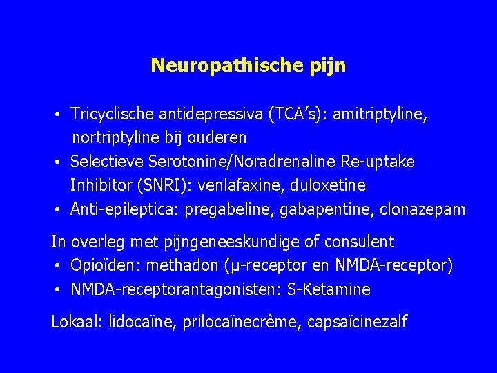 Neuropathische pijn • Tricyclische antidepressiva (TCA's): amitriptyline, nortriptyline bij ouderen • Selectieve Serotonine/Noradrenaline Re